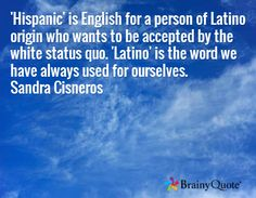 'Hispanic' is English for a person of Latino origin who wants to be accepted by the white status quo. 'Latino' is the word we have always used for ourselves. Sandra Cisneros