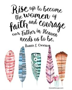 Rise up to become the women of faith and courage our Father in Heaven needs us to be. --Bonnie L. Oscarson General  Women's Meeting October 2016