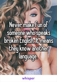 Never make fun of someone who speaks broken English. It means they know another…