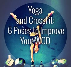 Yoga and CrossFit: 6 Poses to Improve Your WOD