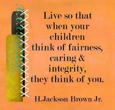 Be a good influence on and for your children - Live so that when your children and Grandchildren think of fairness, caring  and integrity , they think of you.  written by H. Jackson Brown Jr.