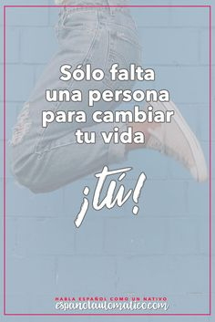 Sólo falta una persona para cambiar tu vida: tú (Ruth Casey). ✿ Spanish learning / Spanish Language / Spanish vocabulary / Spoken Spanish / More fun Spanish Resources at http://espanolautomatico.com ✿ Share it with people who want to learn Spanish!