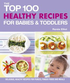 The Top 100 Healthy Recipes for Babies  Toddlers: Delicious, Healthy Recipes for Purees, Finger Foods and Meals