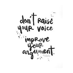 #heykailacreates | don't raise your voice. improve your argument.