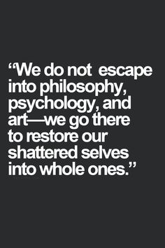 we do not escape into philosophy psychology and art - we go there to restore our shattered selves into the whole ones!