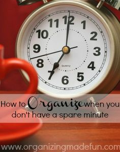 Here's how to get organized, even when you don't seem to have the time to do it.