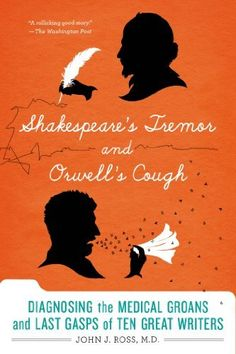 Shakespeare's Tremor and Orwell's Cough: Diagnosing the Medical Groans and Last Gasps of Ten Great Writers, http://www.amazon.com/dp/1250042763/ref=cm_sw_r_pi_awdm_F3bQub1WGNWDP