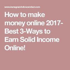 How to make money online 2017- Best 3-Ways to Earn Solid Income Online!