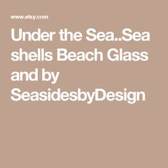 Under the Sea..Sea shells Beach Glass and by SeasidesbyDesign