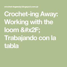 Crochet-ing Away: Working with the loom / Trabajando con la tabla