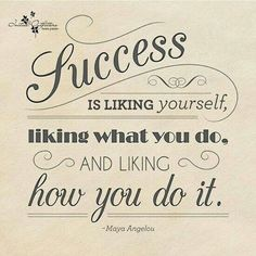 Success is liking yourself, liking what you do, and liking how you do it. ~Maya Angelou
