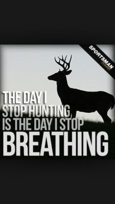 Yes this is very true for me!:)  The day i stop hunting is the day i stop breathing and that basically means the day you stop hunting is the day you will die. It seems harsh but i will be hunting for the rest of my life. Lol.