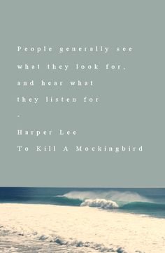 """people generally see what they look for, and hear what they listen for"" — to kill a mockingbird"