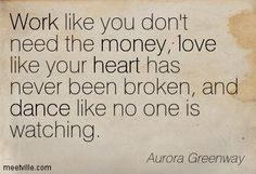 Work like you don't need the money, love like your heart has never been broken, and dance like no one is watching. Aurora Greenway #quote