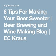 6 Tips For Making Your Beer Sweeter | Beer Brewing and Wine Making Blog | EC Kraus