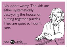 Funny Baby Ecard: No, don't worry. The kids are either systematically destryoing the house, or putting together puzzles. They are quiet so I don't care.