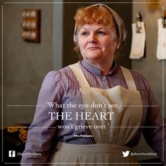 """What the eye don't see. the heart won't grieve over.""-Mrs. Patmore,Downton Abbey"