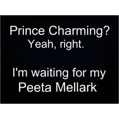 Totally.. * le me currently hunting Peeta Mellark* OH PEETA, I'VE GOT SOME BREAD FOR YOU!!!!!