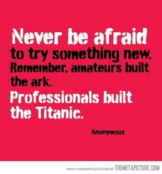 Never be afraid…