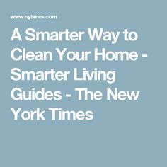 A Smarter Way to Clean Your Home  - Smarter Living Guides - The New York Times