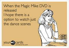 When the Magic Mike DVD is released I hope there is a option to watch just the dance scenes.