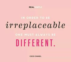 In order yo be irreplaceable one must always be different.