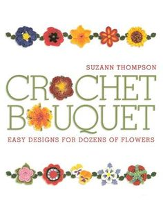 FREE PATTERNS ~ Crochet Bouquet, 128 pages of inspiration! Thanks so for sharing this with us all xox