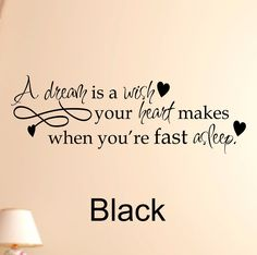 """A dream is a wish #1 Vinyl Wall Decal. 18""""W x 6""""H Wall Decal This Vinyl Lettering wall quotes are the best and easiest way to decorate any room or surface in your home. You get the look of an expensive hand painted stencil for a fraction of the cost and time, and vinyl wall quotes look better too! Our products can be applied to any wall, mirror, window, door, or ANY flat surface! With your order you'll receive easy to follow detailed application instructions and One free application…"""