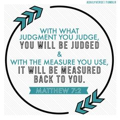 The Unchanging Law of Judgment: With what judgment you judge, you will be judged; and with the measure you use, it will be measured back to you —Matthew 7:2.  hipsterscripture.com