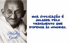 Uma civilização é julgada pelo tratamento que dispensa às minorias. Mahatma Gandhi