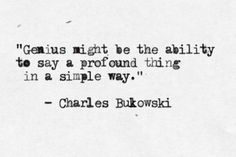 """""""Genius might be the ability to say a profound thing in a simple way"""" - Charles Bukowski"""