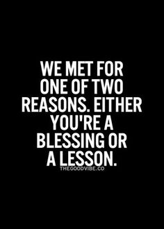 ~We met for one of two reasons. Either you're a blessing or a lesson‼️