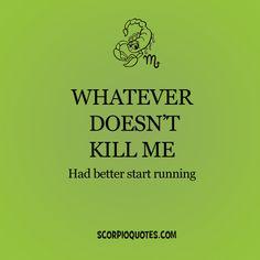 Whatever doesn't kill me had better start running.    #Scorpio  #joke