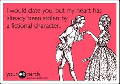I would date you, but my heart has already been stolen by a fictional character.