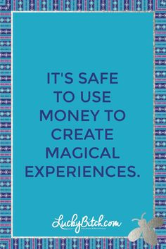 It's safe for me to use money to create magical experiences.  Read it to yourself and see what comes up for you.   You can also pick a card message for you over at www.LuckyBitch.com/card