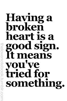 broken heart could be also good sign for me to realize the wrong ways I've been choosed and i really tried
