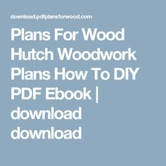 Plans For Wood Hutch Woodwork Plans How To DIY PDF Ebook  | download download