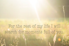 """""""For the rest of my life I will search for moments full of you."""""""