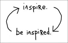 Be inspired by others around me and be able to inspire others.