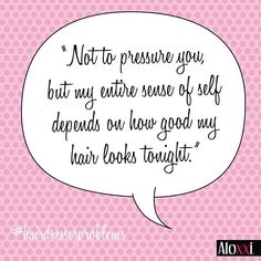 Not to pressure you but my entire sense of self depends on how good my hair looks tonight. | Hairdresser Problems | hair humor