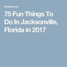 75 Fun Things To Do In Jacksonville, Florida in 2017