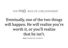 eventually, one of the two things will happen. he will realize you're worth it, or you'll realize that he in't