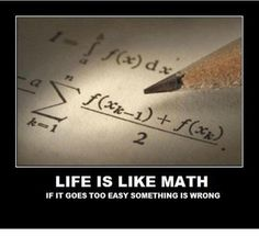 Life is like math -- if it goes too easy, something is wrong. :-)