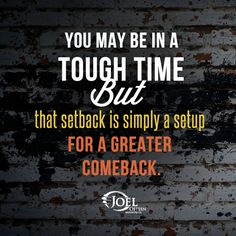You may be in a tough time.. But that setback is simply a setup for a greater comeback