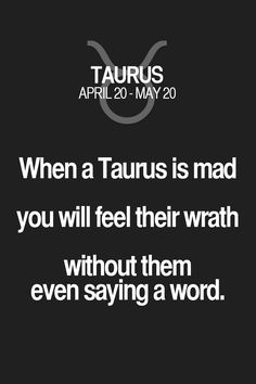 When a Taurus is mad you will feel their wrath without them even saying a word. Taurus | Taurus Quotes | Taurus Zodiac Signs