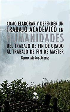 Cómo elaborar y defender un trabajo académico en Humanidades : del Trabajo del Fin de Grado al Trabajo de Fin de Máster / Gemma Muñoz-Alonso
