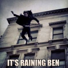 Hallelujah it raining Ben *sobs in remembered pain*