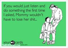 If you would just listen & do something the first time I asked, mommy wouldn't have to lose her shit.