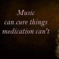 Music can cure things medication can't.