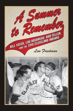 A summer to remember : Bill Veeck, Lou Boudreau, Bob Feller, and the 1948 Cleveland Indians / Lew Freedman.